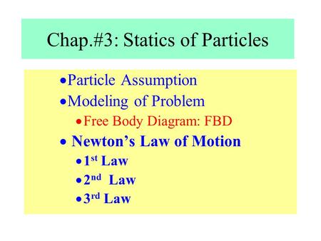  Particle Assumption  Modeling of Problem  Free Body Diagram: FBD  Newton's Law of Motion  1 st Law  2 nd Law  3 rd Law Chap.#3: Statics of Particles.