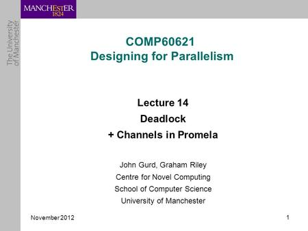 November 2012 1 COMP60621 Designing for Parallelism Lecture 14 Deadlock + Channels in Promela John Gurd, Graham Riley Centre for Novel Computing School.