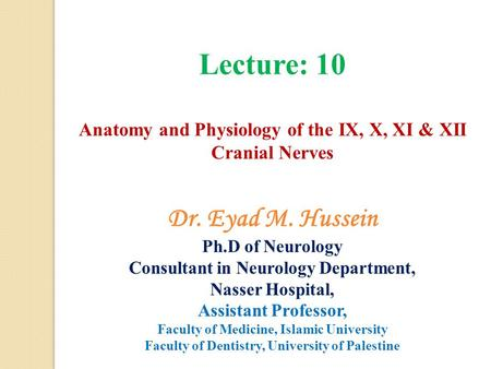 Lecture: 10 Anatomy and Physiology of the IX, X, XI & XII Cranial Nerves Dr. Eyad M. Hussein Ph.D of Neurology Consultant in Neurology Department, Nasser.