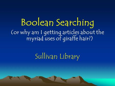Boolean Searching (or why am I getting articles about the myriad uses of giraffe hair?) Sullivan Library.