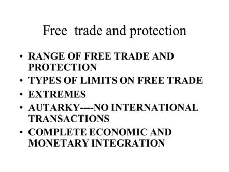 Free trade and protection RANGE OF FREE TRADE AND PROTECTION TYPES OF LIMITS ON FREE TRADE EXTREMES AUTARKY----NO INTERNATIONAL TRANSACTIONS COMPLETE ECONOMIC.