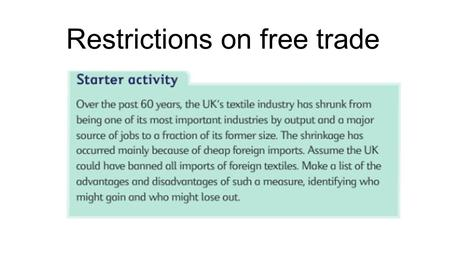 Restrictions on free trade. Advantages and disadvantages of free trade Advantages of free trade Specialisation leading to increased output Trade allows.