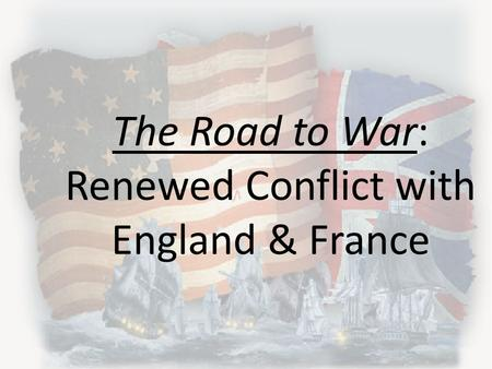 The Road to War: Renewed Conflict with England & France.