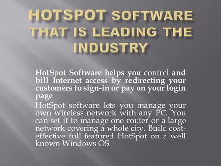 HotSpot Software helps you control and bill Internet access by redirecting your customers to sign-in or pay on your login page HotSpot software lets you.