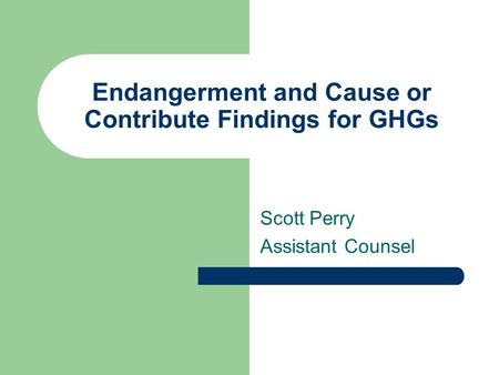 Endangerment and Cause or Contribute Findings for GHGs Scott Perry Assistant Counsel.