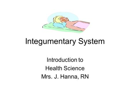Integumentary System Introduction to Health Science Mrs. J. Hanna, RN.