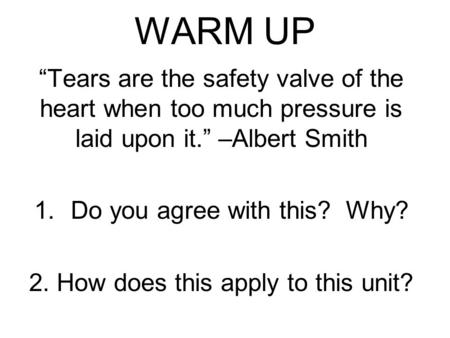 "WARM UP ""Tears are the safety valve of the heart when too much pressure is laid upon it."" –Albert Smith 1.Do you agree with this? Why? 2. How does this."