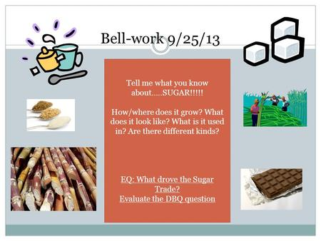 Bell-work 9/25/13 Tell me what you know about…..SUGAR!!!!! How/where does it grow? What does it look like? What is it used in? Are there different kinds?