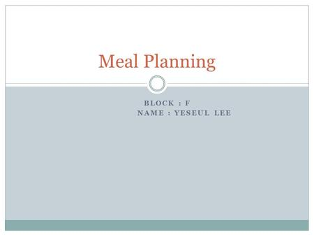 BLOCK : F NAME : YESEUL LEE Meal Planning. Menu Shrimp soup Grilled steak Key Lime Pie.