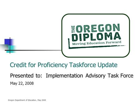 Oregon Department of Education, May 2008 Credit for Proficiency Taskforce Update Presented to: Implementation Advisory Task Force May 22, 2008.