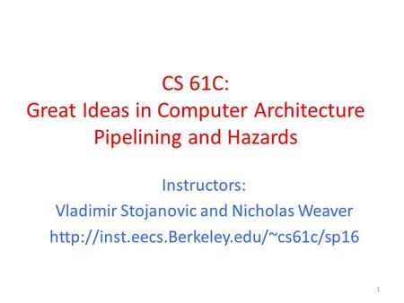 CS 61C: Great Ideas in Computer Architecture Pipelining and Hazards 1 Instructors: Vladimir Stojanovic and Nicholas Weaver
