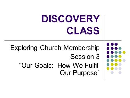 "DISCOVERY CLASS Exploring Church Membership Session 3 ""Our Goals: How We Fulfill Our Purpose"""