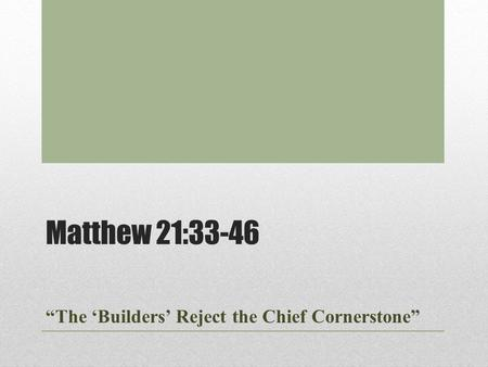 "Matthew 21:33-46 ""The 'Builders' Reject the Chief Cornerstone"""
