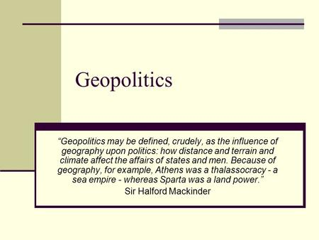"Geopolitics ""Geopolitics may be defined, crudely, as the influence of geography upon politics: how distance and terrain and climate affect the affairs."
