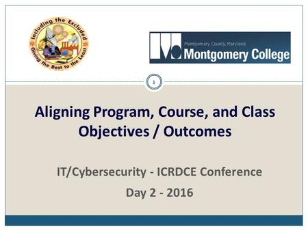 1 IT/Cybersecurity - ICRDCE Conference Day 2 - 2016 Aligning Program, Course, and Class Objectives / Outcomes.