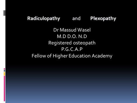 Radiculopathy and Plexopathy Radiculopathy and Plexopathy Dr Massud Wasel M.D D.O. N.D Registered osteopath P.G.C.A.P Fellow of Higher Education Academy.