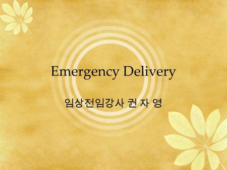 Emergency Delivery 임상전임강사 권 자 영. Initial evaluation Parity EDC (estimated date of confinement) Medical and Obstetrical history –(ex. previa, precipitating.