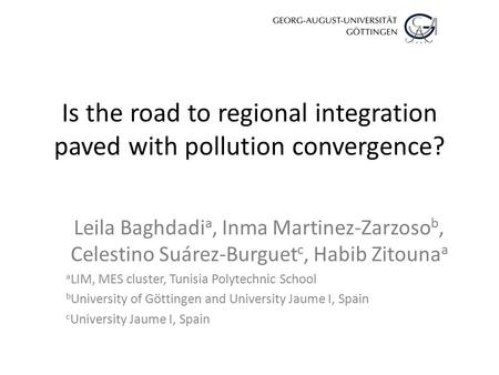 Is the road to regional integration paved with pollution convergence? Leila Baghdadi a, Inma Martinez-Zarzoso b, Celestino Suárez-Burguet c, Habib Zitouna.