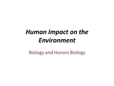 Human Impact on the Environment Biology and Honors Biology.