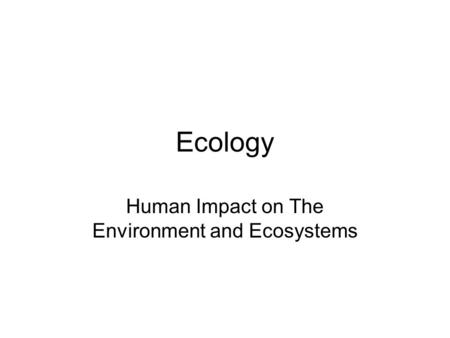 Ecology Human Impact on The Environment and Ecosystems.