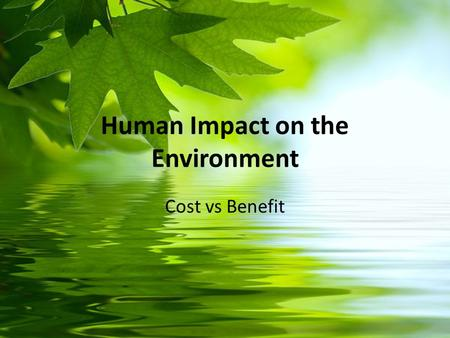 Human Impact on the Environment Cost vs Benefit.