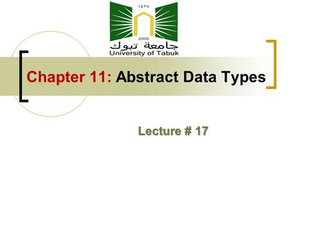 Chapter 11: Abstract Data Types Lecture # 17. Chapter 11 Topics The Concept of Abstraction Advantages of Abstract Data Types Design Issues for Abstract.
