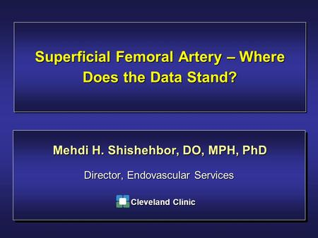 Superficial Femoral Artery – Where Does the Data Stand? Director, Endovascular Services Mehdi H. Shishehbor, DO, MPH, PhD Cleveland Clinic.