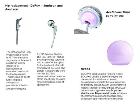 Hip replacement - DePuy – Jonhson and Jonhson The Orthogenesis Limb Preservation System (LPS™) is a modular segmental replacement prosthesis system designed.