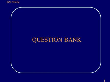 1 CQA Training QUESTION BANK. 2 CQA Training QUESTION 1 THE TWO DEFINITIONS OF QUALITY ARE: QUALITY MEANS MEETING REQUIREMENTS QUALITY MEANS FIT FOR USE.
