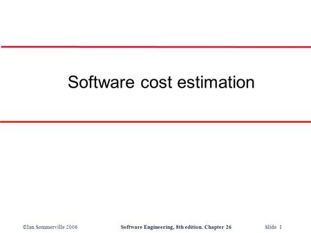 ©Ian Sommerville 2006Software Engineering, 8th edition. Chapter 26 Slide 1 Software cost estimation.