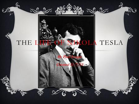 THE LIFE OF NIKOLA TESLA By Paul Loupe Created 11/7/13.