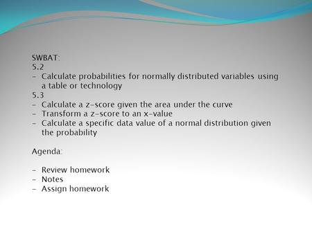 SWBAT: 5.2 -Calculate probabilities for normally distributed variables using a table or technology 5.3 -Calculate a z-score given the area under the curve.