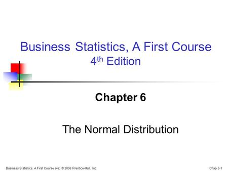 Business Statistics, A First Course (4e) © 2006 Prentice-Hall, Inc. Chap 6-1 Chapter 6 The Normal Distribution Business Statistics, A First Course 4 th.