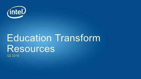 Q2 2016 Education Transform Resources. Intel® is Committed to Transforming Education for the Next Generation Intel supports education transformation 