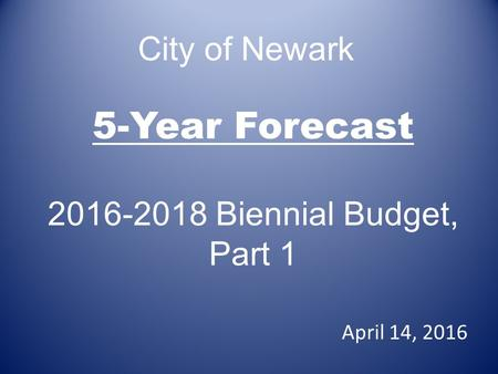 5-Year Forecast 2016-2018 Biennial Budget, Part 1 April 14, 2016 City of Newark.