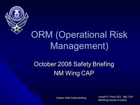 Joseph R. Perea, M.D., Maj, CAP NM Wing Director of Safety October 2008 Safety Briefing NM Wing CAP ORM (Operational Risk Management)