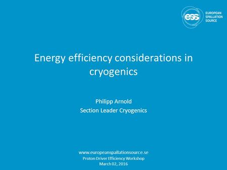 Energy efficiency considerations in cryogenics Philipp Arnold Section Leader Cryogenics www.europeanspallationsource.se Proton Driver Efficiency Workshop.