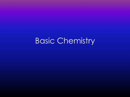 Basic Chemistry. Background Element:Element: a substance that cannot be broken down into simpler chemical substances. 96%96% of the human body is composed.