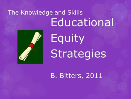 The Knowledge and Skills Educational Equity Strategies B. Bitters, 2011.