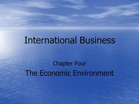 International Business Chapter Four The Economic Environment.