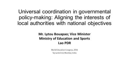 Universal coordination in governmental policy-making: Aligning the interests of local authorities with national objectives Mr. Lytou Bouapao; Vice Minister.