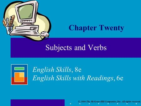 © 2006 The McGraw-Hill Companies, Inc. All rights reserved. English Skills, 8e English Skills with Readings, 6e Subjects and Verbs Chapter Twenty.