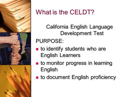 What is the CELDT? California English Language Development Test PURPOSE: to identify students who are English Learners to identify students who are English.