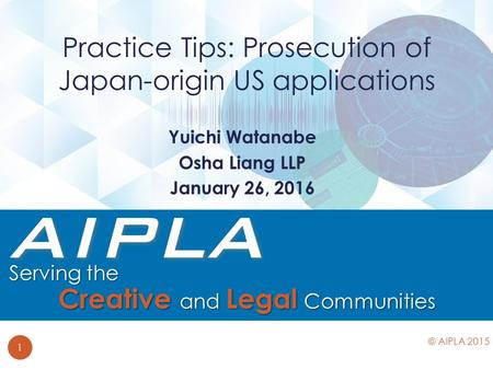 Yuichi Watanabe Osha Liang LLP January 26, 2016 Practice Tips: Prosecution of Japan-origin US applications 1 © AIPLA 2015.