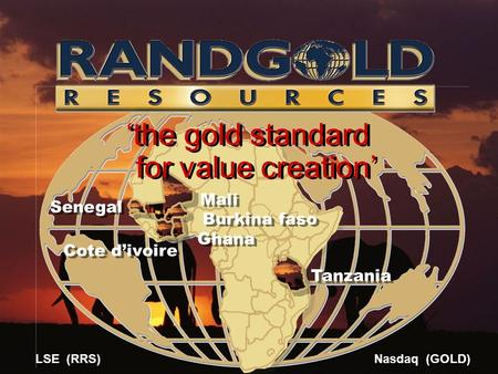 Mali Senegal Burkina faso Cote d'ivoire Ghana Tanzania 'the gold standard for value creation' 'the gold standard for value creation' LSE (RRS) Nasdaq (GOLD)