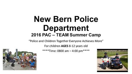 "New Bern Police Department 2016 PAC – TEAM Summer Camp ""Police and Children Together Everyone Achieves More"" For children AGES 8-12 years old ****Time:"