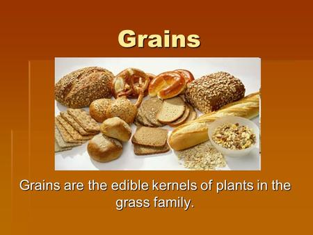 Grains Grains are the edible kernels of plants in the grass family.