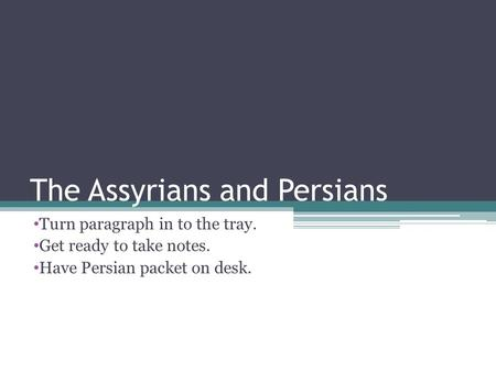 The Assyrians and Persians Turn paragraph in to the tray. Get ready to take notes. Have Persian packet on desk.