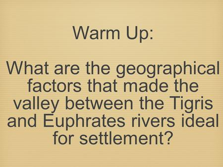 Warm Up: What are the geographical factors that made the valley between the Tigris and Euphrates rivers ideal for settlement?
