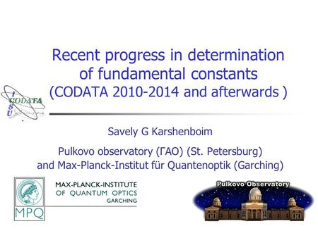 Recent progress in determination of fundamental constants (CODATA 2010-2014 and afterwards ) Savely G Karshenboim Pulkovo observatory (ГАО) (St. Petersburg)